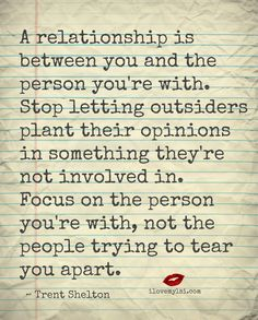 A relationship is between you and the person you're with. Stop letting outsiders plant their opinions in something they're not involved in. Focus on the person you're with, not the people trying to tear you apart. ~ Trent Shelton. Drop by and visit us on Facebook, too! https://www.facebook.com/LoveSexIntelligence