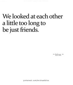 We looked at each other a little too long to just be friends. Romance. Love.