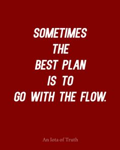 Sometimes the best plan is to go with the flow.