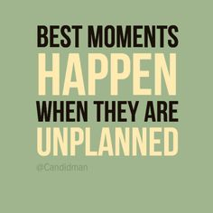"""""""Best moments happen when they are unplanned""""."""
