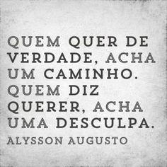 <p></p><p>Quem quer de verdade, acha um caminho. Quem diz querer, acha uma desculpa. (Alysson Augusto) </p>