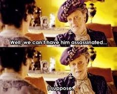 DA. Dowager Countess << one of the best characters on TV... EVER