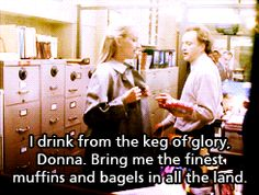 I drink from the keg of glory, Donna. Bring me the finest muffins and bagels in all the land.