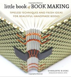 Little Book of Book Making: Timeless Techniques and Fresh Ideas for Beautiful Handmade Books: Charlotte Rivers, Esther K. Smith: 9780770435141: Amazon.com: Books