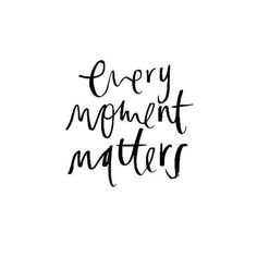 Every moment matters... wise words