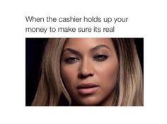 When the cashier holds up your  money to make sure it's real.