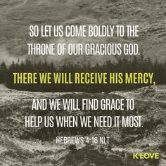 K-LOVE's Encouraging Word. So let us come boldly to the throne of our gracious God. There we will receive his mercy, and we will find grace to help us when we need it most. Hebrews 4:16 NLT