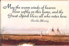 Cherokee Home Blessing.. I have the plaque with this blessing that hung in my grandparents house..