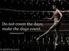 Do not count the days; make the days count. - Muhammad Ali  From BalletHub.com #ballet #quotes #muhammadali