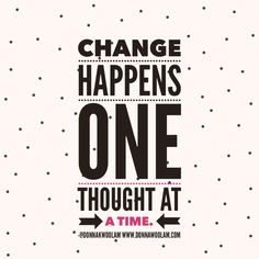 Change happens when your thoughts change.