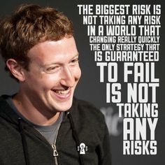 """The biggest risk is not taking any risk. In a world that is changing really quickly, the only strategy that is guaranteed to fail is not taking any risks"" - Mark Zuckerberg. Inspirational quote by the Facebook founder."