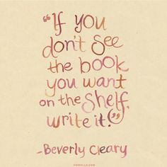 """""""If you don't see the book you want, write it."""" Beverly Cleary"""