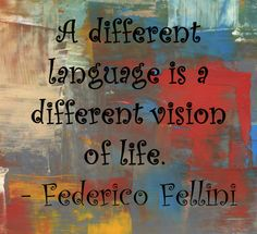 """""""A different language is a different vision of life"""" Federico Fellini"""