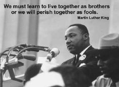 "Martin Luther King, Jr. ~ ""We must learn to live together as brothers or we will perish together as fools."""