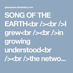 SONG OF THE EARTH<br /><br />I grew<br /><br />in growing understood<br /><br />the network<br /><br />communication<br /><br />of plants<br /><br />and small<br /><br />trembling animals<br /><br />locked in thorns<br /><br />of search<br /><br />and desire<br /><br />long lilies<br /><br />reached out to me<br /><br />my snail like slow<br /><br />movements<br /><br />trailed<br /><br />webs called me<br /><br />snakes stunned me<br /><br />rattling stones<br /><br />churned me<br /><br…