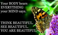 Your body hears everything your mind says.  Think Beautiful, See Beautiful, Be Beautiful: Interconnectedness of Your Body and Mind