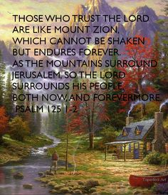THOSE WHO TRUST THE LORD ARE LIKE MOUNT ZION, WHICH CANNOT BE SHAKEN BUT ENDURES FOREVER. AS THE MOUNTAINS SURROUND JERUSALEM, SO THE LORD SURROUNDS HIS PEOPLE, BOTH NOW, AND FOREVERMORE. PSALM 125 1-2 - KEEP CALM AND CARRY ON Image Generator