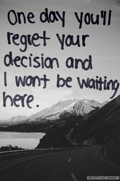One day you'll regret your decision