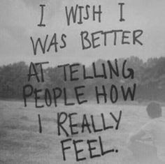I wish i was better at telling people how i really feel.