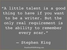 """A little talent is a good thing to have if you want to be a writer. But the only real requirement is the ability to remember every scar."" Stephen King quote Writer quotes -- inspiration for authors -- quote writing Writing Advice, Writing A Book, Writing Prompts, Writing Studio, Reading Books, The Words, Writer Quotes, Life Quotes, Quotes On Writing"