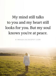 Quotes My mind still talks to you and my heart still looks for you. But my soul knows you're at peace.
