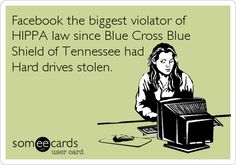 Facebook the biggest violator of HIPPA law since Blue Cross Blue Shield of Tennessee had Hard drives stolen.