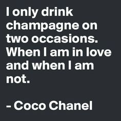 I only drink champagne on two occasions. When I am in love and when I am not. -Coco Chanel Champagne is a celebration of life, take it on the road and call our wedding planner PJ Great Quotes, Quotes To Live By, Inspirational Quotes, Motivational, The Words, Words Quotes, Me Quotes, Qoutes, Quotes Pics
