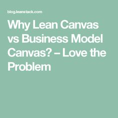 Why Lean Canvas vs Business Model Canvas? – Love the Problem