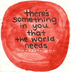 There's something in YOU that the World Needs. YES YOU! #inspiration #quote #youareloved