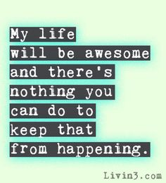 My life will be awesome and there's nothing you can do to keep that from happening. Positive Life Quote