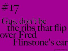 Gus, don't be the ribs that flip over Fred Flinstone's car.