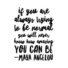If you are always trying to be normal you will never know how amazing you