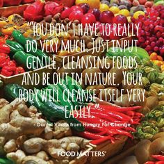"Too often, nutrition becomes over-complicated... Here's a tip: ""You don't have to really do very much. Just input gentle, cleansing foods and be out in nature. Your body will cleanse itself very easily."" - Daniel Vitalis from Hungry For Change"