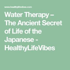 Water Therapy – The Ancient Secret of Life of the Japanese - HealthyLifeVibes