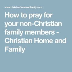 How to pray for your non-Christian family members - Christian Home and Family Salvation Prayer, Christian Families, Prayer Warrior, Home And Family, Prayers, Beans, Prayer
