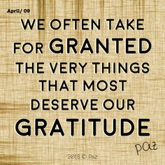 We often take for granted the very things that most deserve our gratitude.  #Paz #Gratitude #Blessings #Happy #MovingForward #awakening #changes #soul #consciousness #mantra #quotes #motivation #beBetter #changes #goals