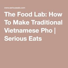 The Food Lab: How To Make Traditional Vietnamese Pho | Serious Eats
