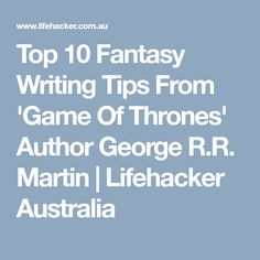 Top 10 Fantasy Writing Tips From 'Game Of Thrones' Author George R.R. Martin   Lifehacker Australia