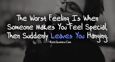 The worst feeling is when someone makes you feel special, then suddenly leaves you hanging.