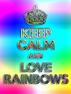 KEEP CALM AND LOVE RAINBOWS by AliceTheChosenOne on DeviantArt