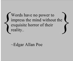 8. I love all of edgar allan poe's quotes. I especially love this one because if you want powerful words from me then they will all be sad because thats reality. Reality is sad.
