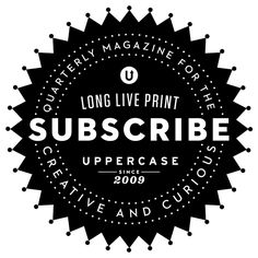 LONG LIVE PRINT! Subscribe to UPPERCASE magazine.