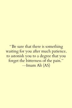 Be sure that there is something waiting for you after much patience, to astonish you to to a degree that you forget the bitterness of the pain {Imam Ali (a. Islamic Quotes, Islamic Inspirational Quotes, Muslim Quotes, Religious Quotes, Motivational Quotes, Islamic Teachings, Arabic Quotes, Islamic Dua, Hindi Quotes