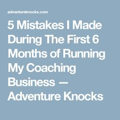 5 Mistakes I Made During The First 6 Months of Running My Coaching Business — Adventure Knocks