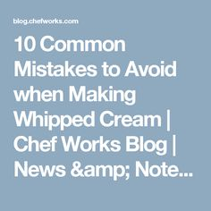 10 Common Mistakes to Avoid when Making Whipped Cream | Chef Works Blog | News & Notes from Behind the Line