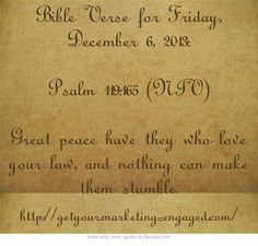 Bible Verse for Friday, December 6, 2013: Psalm 119:165 (NIV) Great peace have they who love your law, and nothing can make them stumble.