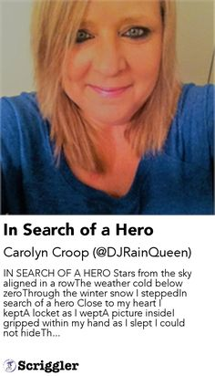 In Search of a Hero by Carolyn Croop (@DJRainQueen) https://scriggler.com/detailPost/story/55706 IN SEARCH OF A HERO Stars from the sky aligned in a rowThe weather cold below zeroThrough the winter snow I steppedIn search of a hero Close to my heart I keptA locket as I weptA picture insideI gripped within my hand as I slept I could not hideTh...