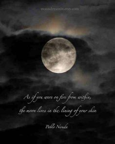 """If you were on fire from within, the moon lives in the lining of your skin."" Pablo Neruda"