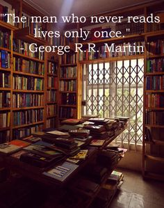 """The man who never reads lives only once."" - George R. R. Martin."