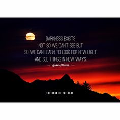 Darkness exists not so we can't see but so we can learn to look for new light and see things in new ways.